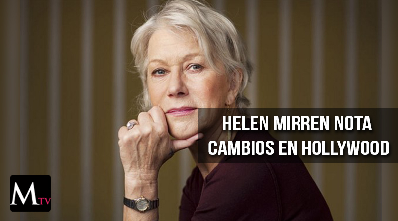Helen Mirren habla sobre importantes cambios en Hollywood